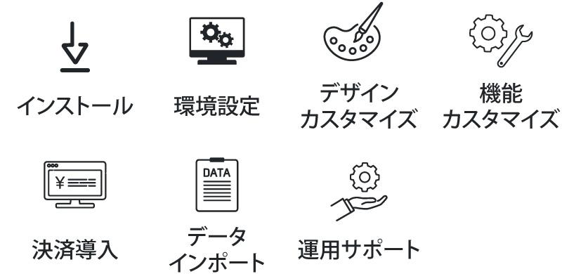 インストール、環境設定、デザインカスタマイズ、機能カスタマイズ、決済導入、データのインポート、運用サポート